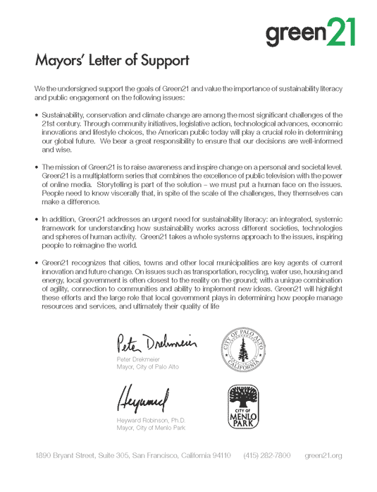 Mayors' Letter of Support We the undersigned support the goals of Green21 and value the importance of sustainability literacy and public engagement on the following issues: • Sustainability, conservation and climate change are among the most significant challenges of the 21st century. Through community initiatives, legislative action, technological advances, economic innovations and lifestyle choices, the American public today will play a crucial role in determining our global future. We bear a great responsibility to ensure that our decisions are well-informed and wise. • The mission of Green21 is to raise awareness and inspire change on a personal and societal level. Green21 is a multiplatform series that combines the excellence of public television with the power of online media. Storytelling is part of the solution – we must put a human face on the issues. People need to know viscerally that, in spite of the scale of the challenges, they themselves can make a difference. • In addition, Green21 addresses an urgent need for sustainability literacy: an integrated, systemic framework for understanding how sustainability works across different societies, technologies and spheres of human activity. Green21 takes a whole systems approach to the issues, inspiring people to reimagine the world. • Green21 recognizes that cities, towns and other local municipalities are key agents of current innovation and future change. On issues such as transportation, recycling, water use, housing and energy, local government is often closest to the reality on the ground; with a unique combination of agility, connection to communities and ability to implement new ideas. Green21 will highlight these efforts and the large role that local government plays in determining how people manage resources and services, and ultimately their quality of life Peter Drekmeier Mayor, City of Palo Alto Heyward Robinson, Ph.D. Mayor, City of Menlo Park